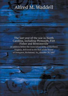 The Last Year of the War in North Carolina, Including Plymouth, Fort Fisher and Bentonsville an Address Before the Association Army of Northern Virginia, Delivered in the Hall of the House of Delegates, Richmond, Va., October 28, 1887