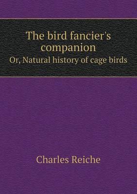 The Bird Fancier's Companion Or, Natural History of Cage Birds