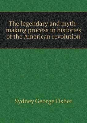 The Legendary and Myth-Making Process in Histories of the American Revolution