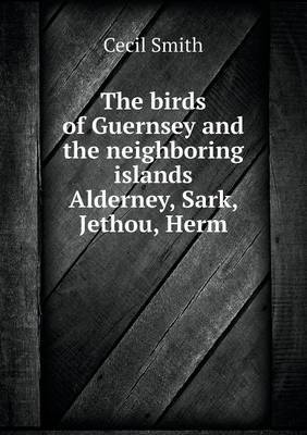 The Birds of Guernsey and the Neighboring Islands Alderney, Sark, Jethou, Herm