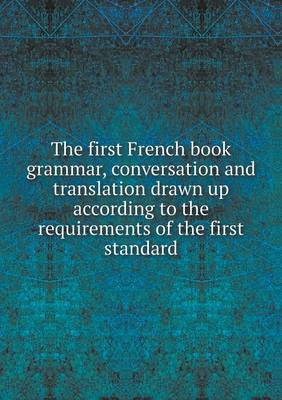 The First French Book Grammar, Conversation and Translation Drawn Up According to the Requirements of the First Standard