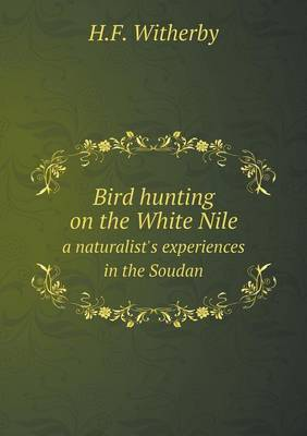 Bird Hunting on the White Nile a Naturalist's Experiences in the Soudan