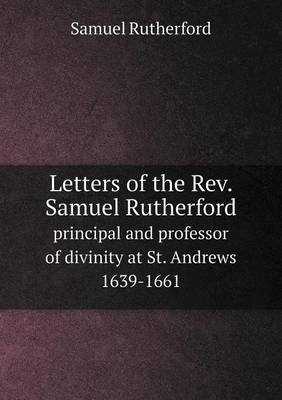 Letters of the REV. Samuel Rutherford Principal and Professor of Divinity at St. Andrews 1639-1661