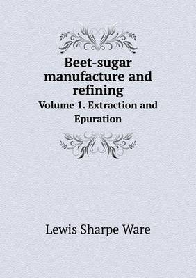 Beet-Sugar Manufacture and Refining Volume 1. Extraction and Epuration