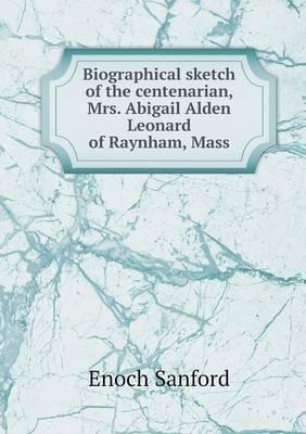 Biographical Sketch of the Centenarian, Mrs. Abigail Alden Leonard of Raynham, Mass