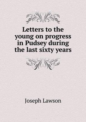 Letters to the Young on Progress in Pudsey During the Last Sixty Years
