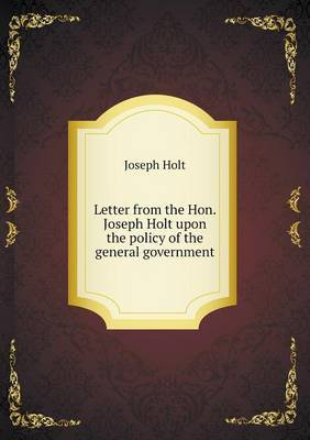 Letter from the Hon. Joseph Holt Upon the Policy of the General Government