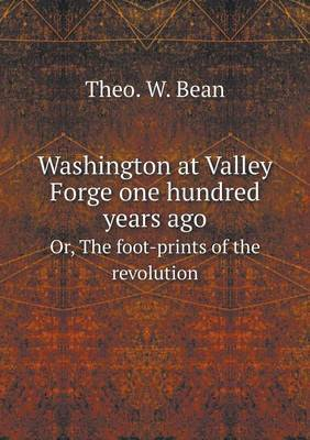 Washington at Valley Forge One Hundred Years Ago Or, the Foot-Prints of the Revolution