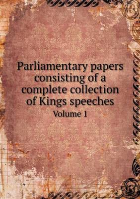 Parliamentary Papers Consisting of a Complete Collection of Kings Speeches Volume 1
