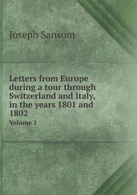 Letters from Europe During a Tour Through Switzerland and Italy, in the Years 1801 and 1802 Volume 1