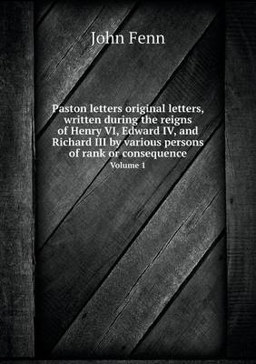 Paston Letters Original Letters, Written During the Reigns of Henry VI, Edward IV, and Richard III by Various Persons of Rank or Consequence Volume 1