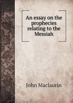 An Essay on the Prophecies Relating to the Messiah