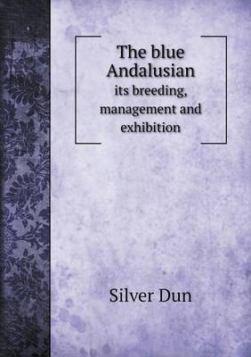 The Blue Andalusian Its Breeding, Management and Exhibition