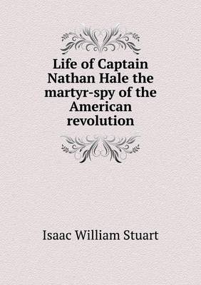 Life of Captain Nathan Hale the Martyr-Spy of the American Revolution