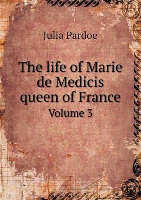 The Life of Marie de Medicis Queen of France Volume 3
