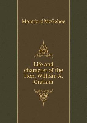 Life and Character of the Hon. William A. Graham