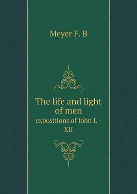The Life and Light of Men Expositions of John I. -XII