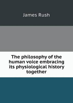 The Philosophy of the Human Voice Embracing Its Physiological History Together