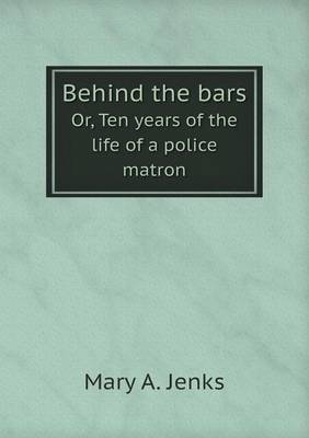 Behind the Bars Or, Ten Years of the Life of a Police Matron