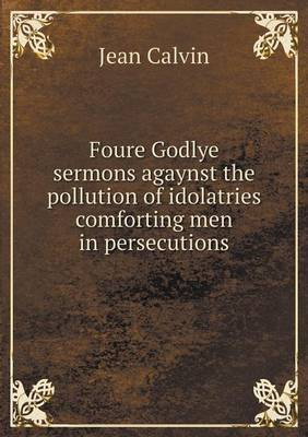Foure Godlye Sermons Agaynst the Pollution of Idolatries Comforting Men in Persecutions