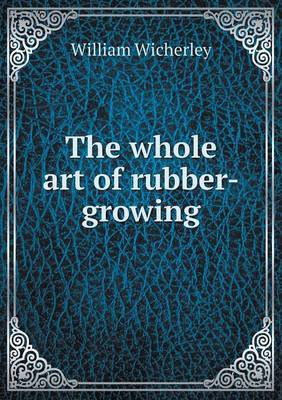 The Whole Art of Rubber-Growing