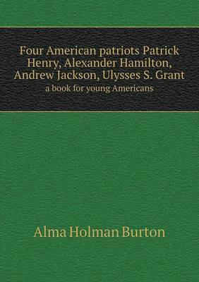 Four American Patriots Patrick Henry, Alexander Hamilton, Andrew Jackson, Ulysses S. Grant a Book for Young Americans