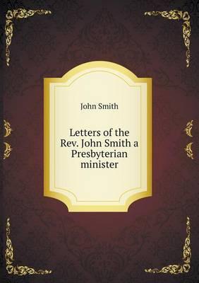 Letters of the REV. John Smith a Presbyterian Minister