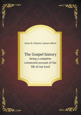 The Gospel History Being a Complete Connected Account of the Life of Our Lord