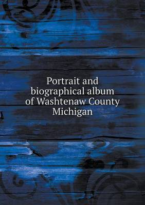Portrait and Biographical Album of Washtenaw County Michigan