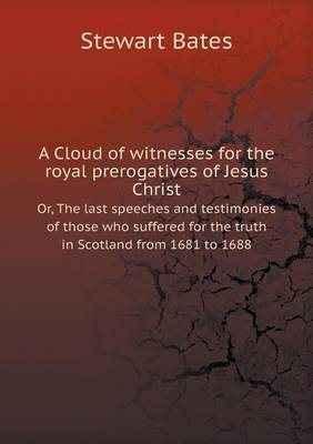 A Cloud of Witnesses for the Royal Prerogatives of Jesus Christ Or, the Last Speeches and Testimonies of Those Who Suffered for the Truth in Scotland from 1681 to 1688