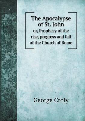 The Apocalypse of St. John Or, Prophecy of the Rise, Progress and Fall of the Church of Rome