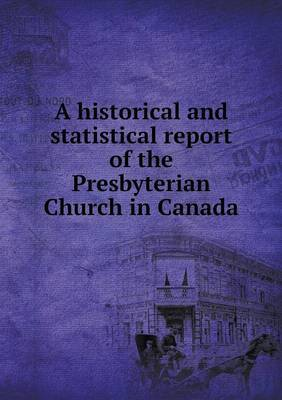 A Historical and Statistical Report of the Presbyterian Church in Canada