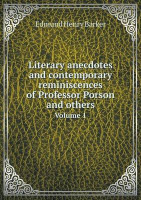 Literary Anecdotes and Contemporary Reminiscences of Professor Porson and Others Volume 1