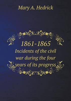 1861-1865 Incidents of the Civil War During the Four Years of Its Progress