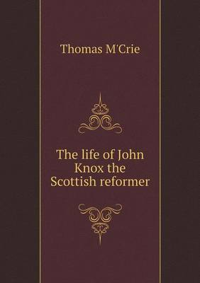 The Life of John Knox the Scottish Reformer