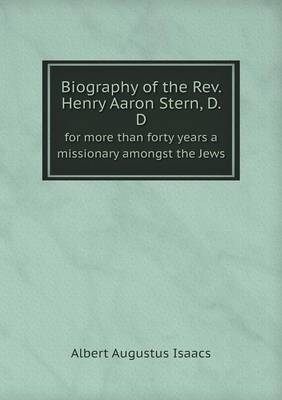 Biography of the REV. Henry Aaron Stern, D. D for More Than Forty Years a Missionary Amongst the Jews