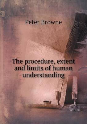 The Procedure, Extent and Limits of Human Understanding