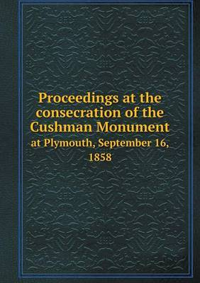 Proceedings at the Consecration of the Cushman Monument at Plymouth, September 16, 1858