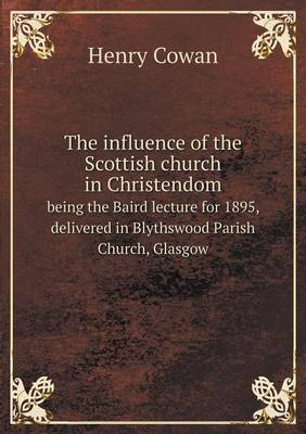 The Influence of the Scottish Church in Christendom Being the Baird Lecture for 1895, Delivered in Blythswood Parish Church, Glasgow