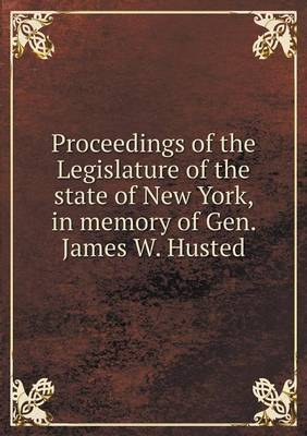 Proceedings of the Legislature of the State of New York, in Memory of Gen. James W. Husted