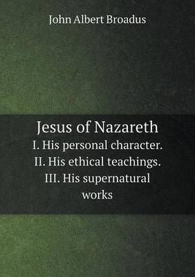 Jesus of Nazareth I. His Personal Character. II. His Ethical Teachings. III. His Supernatural Works