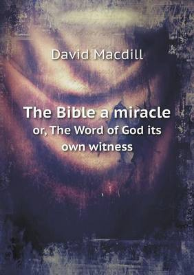 The Bible a Miracle Or, the Word of God Its Own Witness