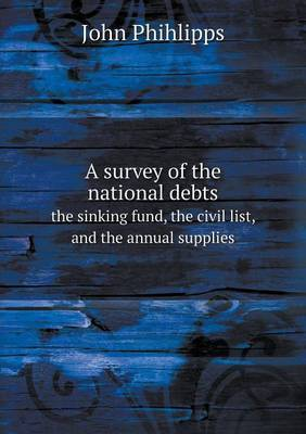 A Survey of the National Debts the Sinking Fund, the Civil List, and the Annual Supplies