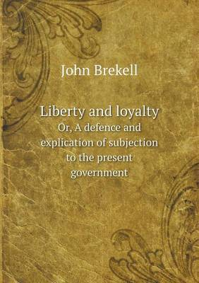 Liberty and Loyalty Or, a Defence and Explication of Subjection to the Present Government
