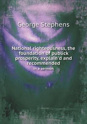 National Righteousness, the Foundation of Publick Prosperity, Explain'd and Recommended in a Sermon