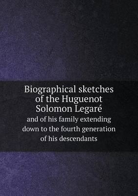 Biographical Sketches of the Huguenot Solomon Legare and of His Family Extending Down to the Fourth Generation of His Descendants