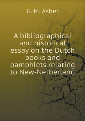 A Bibliographical and Historical Essay on the Dutch Books and Pamphlets Relating to New-Netherland