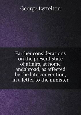 Farther Considerations on the Present State of Affairs, at Home Andabroad, as Affected by the Late Convention, in a Letter to the Minister