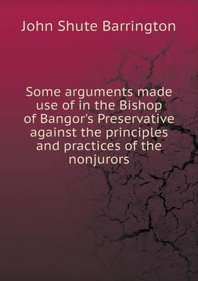 Some Arguments Made Use of in the Bishop of Bangor's Preservative Against the Principles and Practices of the Nonjurors