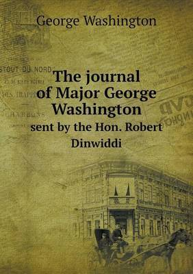The Journal of Major George Washington Sent by the Hon. Robert Dinwiddi